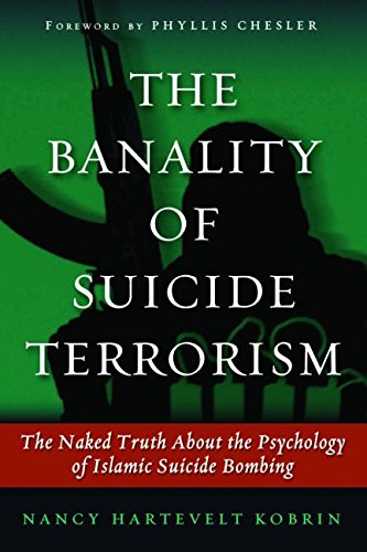 The Banality of Suicide Terrorism: The Naked Truth About the Psychology of Islamic Suicide Bombing - Nancy Hartevelt Kobrin