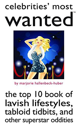 Celebrities' Most Wanted(TM): The Top 10 Book of Lavish Lifestyles, Tabloid Tidbits, and Other Superstar Oddities - Marjorie Hallenbeck-Huber