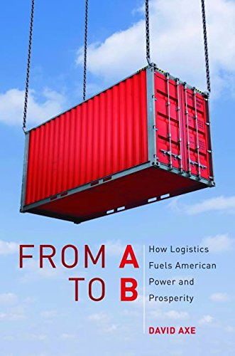 From A to B: How Logistics Fuels American Power and Prosperity - David Axe