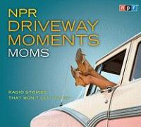 NPR Driveway Moments Moms: Radio Stories That Won't Let You Go