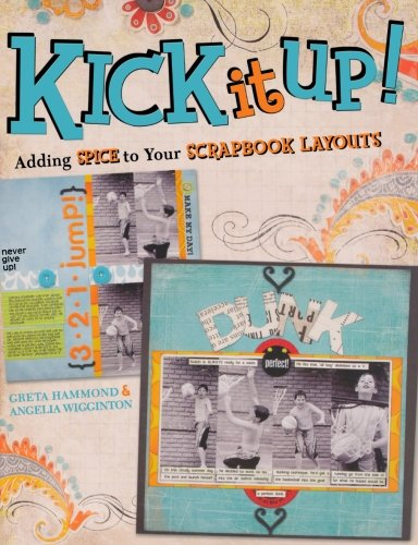 Kick It Up!: Adding Spice to Your Scrapbook Layouts - Greta Hammond; Angelia Wigginton