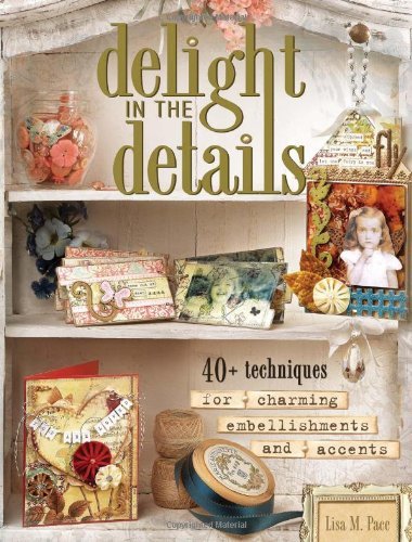 Delight in the Details: 40+ Techniques for Charming Embellishments and Accents - Lisa M. Pace
