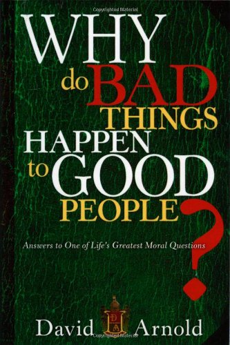 Why Do Bad Things Happen To Good People: Answers to One of Life's Greatest Moral Questions - David Arnold