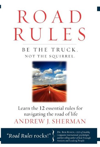 Road Rules: Be the Truck. Not the Squirrel. Learn the 12 Essential Rules for Navigating the Road of Life - Andrew J Sherman