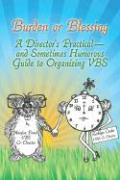 Burden or Blessing: A Director's Practical-And Sometimes Humorous Guide to Organizing Vbs