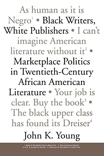 Black Writers, White Publishers: Marketplace Politics in Twentieth-Century African American Literature - John K. Young