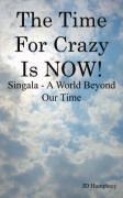 The Time for Crazy Is Now!: Singala - A World Beyond Our Time
