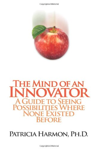 The Mind of an Innovator: A Guide to Seeing Possibilities Where None Existed Before - Patricia Harmon