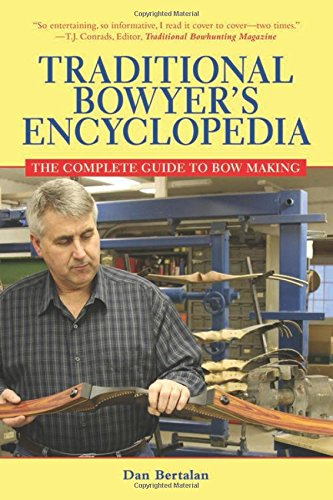 Traditional Bowyer's Encyclopedia: The Complete Guide to Bow Making - Dan Bertalan