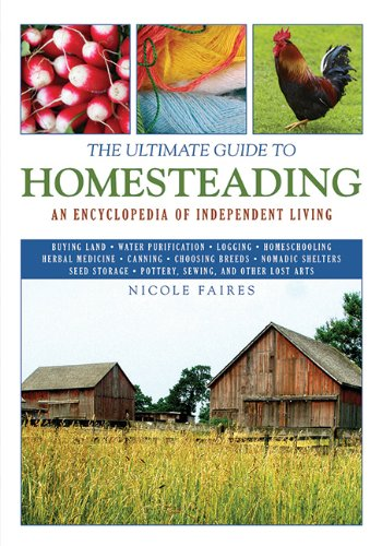The Ultimate Guide to Homesteading: An Encyclopedia of Independent Living (The Ultimate Guides) - Nicole Faires