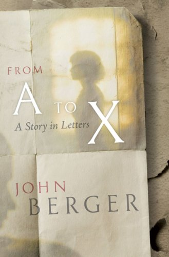 From A to X: A Story in Letters - John Berger