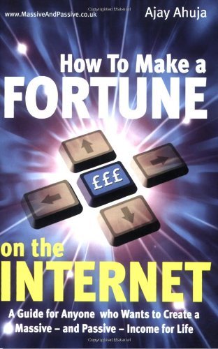 How to Make a Fortune on the Internet: A Guide for Anyone Who Wants to Create a Massive - and Passive - Income for Life - Ajay Ahuja