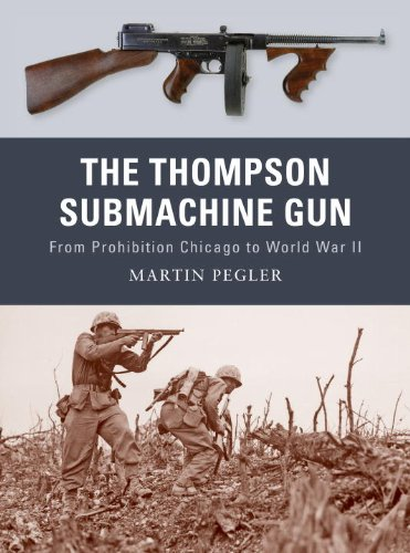 The Thompson Submachine Gun: From Prohibition Chicago to World War II (Weapon) - Martin Pegler