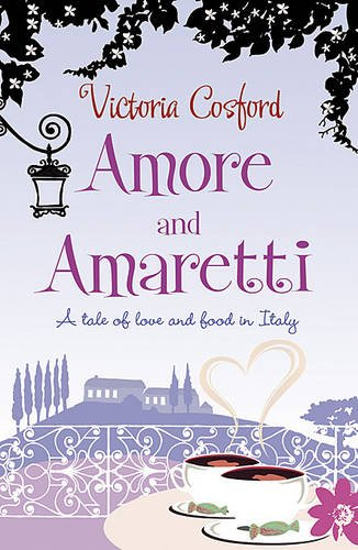 Amore  &  Amaretti: A Tale Of Love and Food In Italy - Victoria Cosford