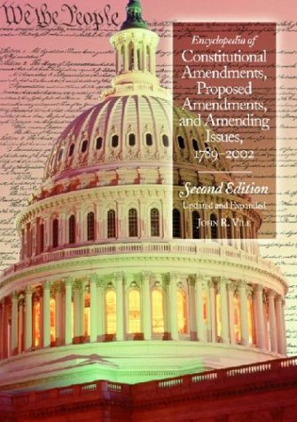 Encyclopedia of Constitutional Amendments, Proposed Amendments, and Amending Issues, 1789-2002 - John R. Vile