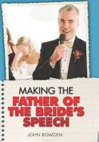 Making the Bride's Father's Speech: Know What to Say and When to Say It-Be Positive, Humourous and Sensitive-Deliver the Memorable Speech