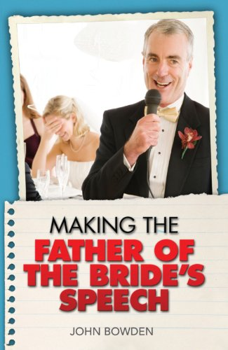 Making the Bride's Father's Speech: Know What to Say and When to Say It - Be Positive, Humorous and Sensitive - Deliver the Memorable Speech - John Bowden