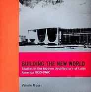 Building the New World: Studies in the Modern Architecture of Latin America 1930-1960