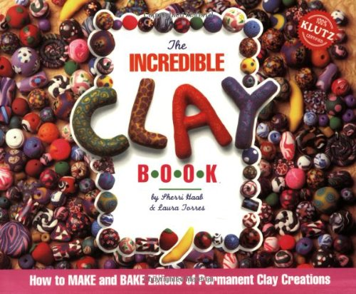 The Incredible Clay Book: How to MAKE and BAKE Zillions of Permanent Clay Creations - Sherri Haab; Laura Torres