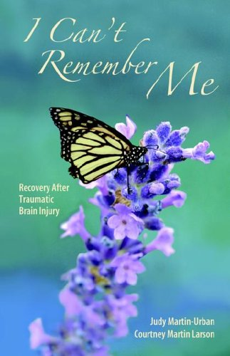 I Can't Remember Me: Recovery After Traumatic Brain Injury - Judy Martin- Urban; Courtney Martin Larson