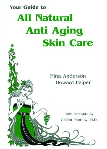 Your Guide to All Natural Anti-Aging Skin Care - Nina Anderson; Howard Peiper