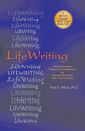 LifeWriting: Drawing from Personal Experience to Create Features You Can Publish - Fred D White