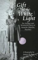 Gift of the White Light: The Strange and Wonderful Story of Annette Martin, Psychic