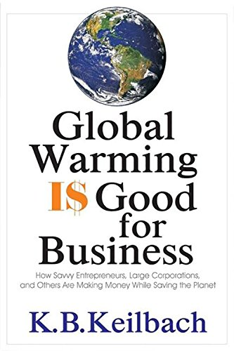 Global Warming Is Good for Business: How Savvy Entrepreneurs, Large Corporations, and Others Are Making Money While Saving the Planet - K B Keilbach