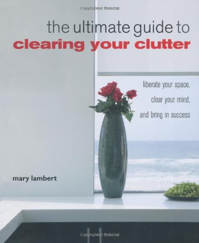 The Ultimate Guide to Clearing Your Clutter: Liberate Your Space, Clear Your Mind, and Bring in Success - Mary Lambert
