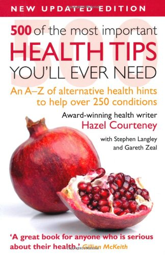 500 of the Most Important Health Tips You'll Ever Need: An A-Z of Alternative Health Hints to Help Over 200 Conditions. - Hazel Courteney