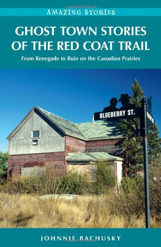 Ghost Town Stories of the Red Coat Trail: From Renegade to Ruin on the Canadian Prairies (Amazing Stories) - Johnnie Bachusky