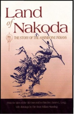Land of Nakoda: The Story of the Assiniboine Indians (Western History Classics) - William Standing; James L Long