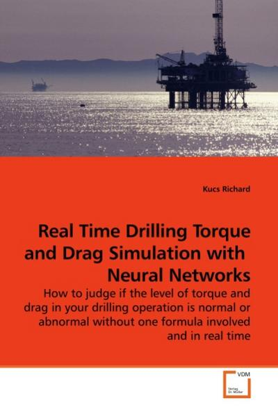 Real Time Drilling Torque and Drag Simulation with Neural Networks : How to judge if the level of torque and drag in your drilling operation is normal or abnormal without one formula involved and in real time - Kucs Richard