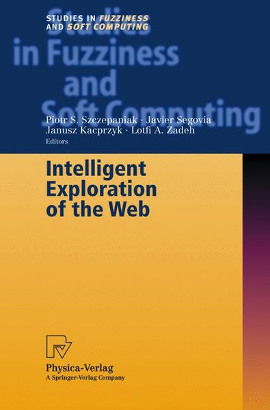 Intelligent Exploration of the Web. - Szczepaniak, Piotr S, Javier Segovia and Janusz Zadeh Lotfi A Kacprzyk
