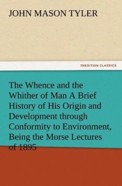 The Whence and the Whither of Man A Brief History of His Origin and Development through Conformity to Environment, Being the Morse Lectures of 1895 - Tyler, John Mason