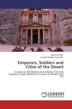 Emperors, Soldiers and Cities of the Desert: A survey on the Roman-Arab relation from the invasion of Syria (64 BCE) to Council of Nicaea (325 CE)