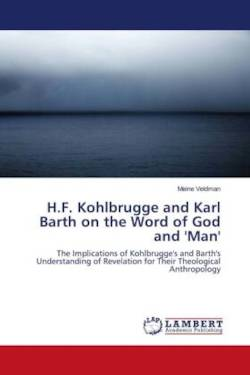 H.F. Kohlbrugge and Karl Barth on the Word of God and 'Man': The Implications of Kohlbrugge's and Barth's Understanding of Revelation for Their Theological Anthropology