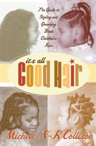 It's All Good Hair: The Guide to Styling and Grooming Black Children's Hair - Michele N-K Collison