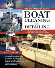The Insider's Guide to Boat Cleaning and Detailing: Professional Secrets to Make Your Sail-or Powerboat Shine - Natalie Sears