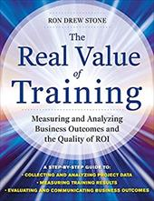 The Real Value of Training: Measuring and Analyzing Business Outcomes and the Quality of ROI - Stone, Ron Drew