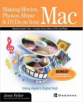 Making Movies, Photos, Music, & DVDs on Your Mac: Using Apple's Digital Hub - Feiler, Jesse