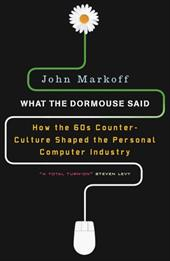 What the Dormouse Said: How the Sixties Counterculture Shaped the Personal Computer Industry - Markoff, John