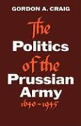 The Politics of the Prussian Army: 1640-1945