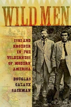 Wild Men: Ishi and Kroeber in the Wilderness of Modern America - Sackman, Douglas Cazaux