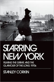 Starring New York: Filming the Grime and the Glamour of the Long 1970s - Stanley Corkin