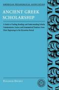 Ancient Greek Scholarship: A Guide to Finding, Reading, and Understanding Scholia, Commentaries, Lexica, and Grammatical Treatises, from Their Be