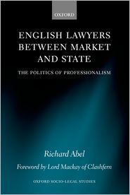 English Lawyers Between Market and State: The Politics of Professionalism - Richard L. Abel, Foreword by Lord MacKay of Clashfern