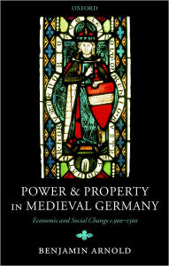 Power and Property in Medieval Germany: Economic and Social Change c. 900-1300 - Benjamin Arnold