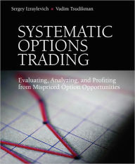 Systematic Options Trading: Evaluating, Analyzing, and Profiting from Mispriced Option Opportunities - Sergey Izraylevich Ph.D.