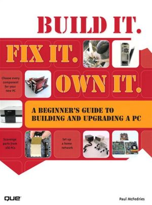 Build It. Fix It. Own It: A Beginner's Guide to Building and Upgrading a PC - Paul McFedries
